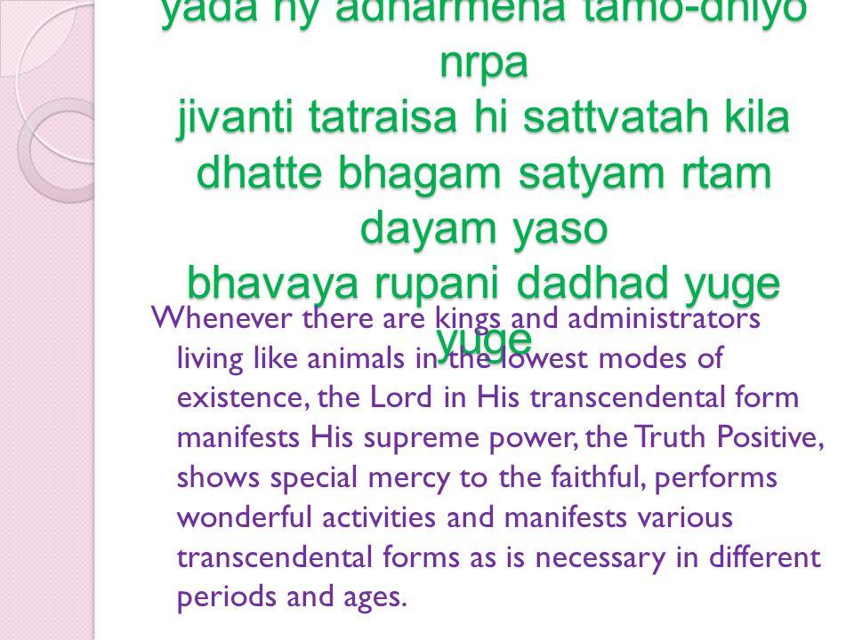 [SB 1. 10.25] yada hy adharmena tamo-dhiyo nrpa jivanti tatraisa hi sattvatah kila dhatte bhagam satyam rtam dayam yaso bhavaya rupani dadhad yuge yuge